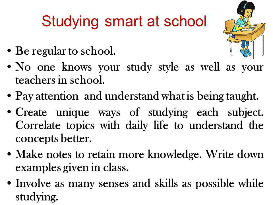 Studying smart at school Be regular to school. No one knows your study style as well as your teachers in school. Pay attention and understand what is