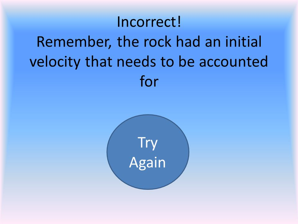 Incorrect! Remember, the rock had an initial velocity that needs to be accounted for Try Again