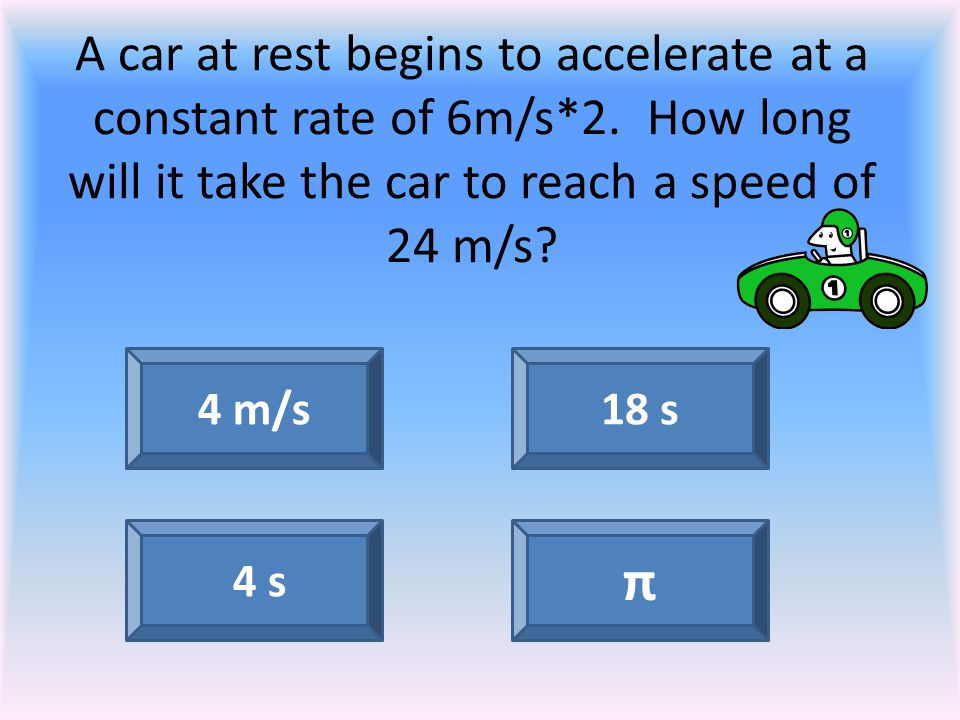 A car at rest begins to accelerate at a constant rate of 6m/s*2. How long will it take the car to reach a speed of 24 m/s? 4 m/s 4 s π 18 s