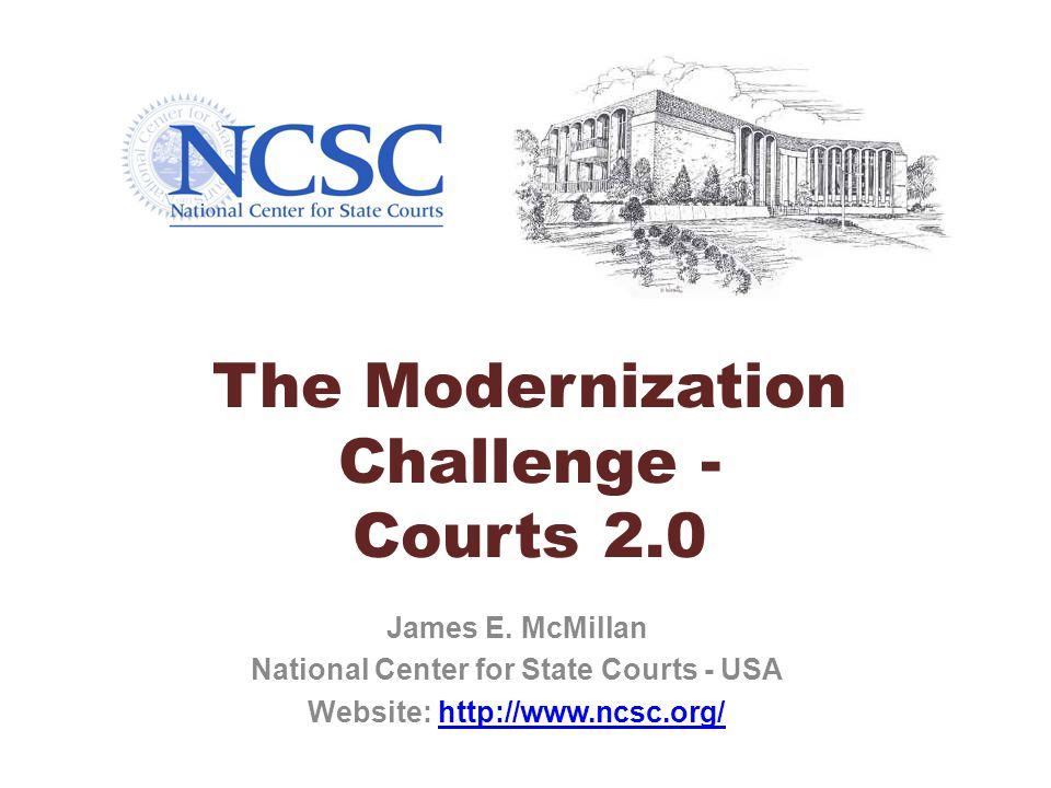 The Modernization Challenge - Courts 2.0 James E. McMillan National Center for State Courts - USA Website: http://www.ncsc.org/http://www.ncsc.org/