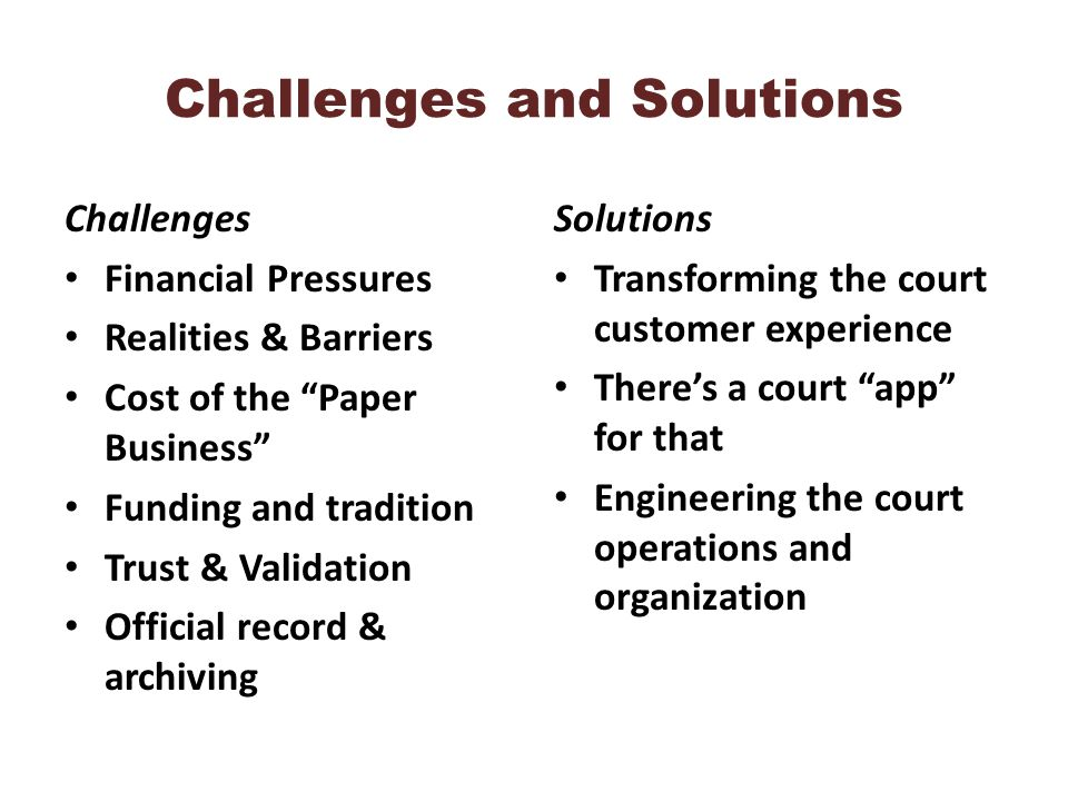 Challenges and Solutions Challenges Financial Pressures Realities & Barriers Cost of the Paper Business Funding and tradition Trust & Validation Official record & archiving Solutions Transforming the court customer experience Theres a court app for that Engineering the court operations and organization