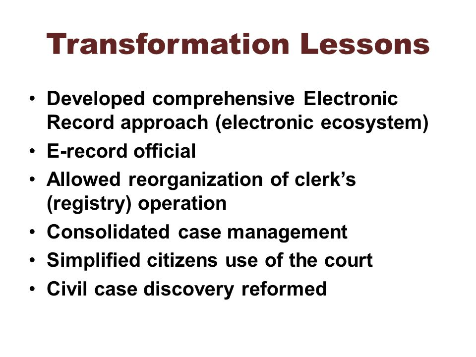 Transformation Lessons Developed comprehensive Electronic Record approach (electronic ecosystem) E-record official Allowed reorganization of clerks (r