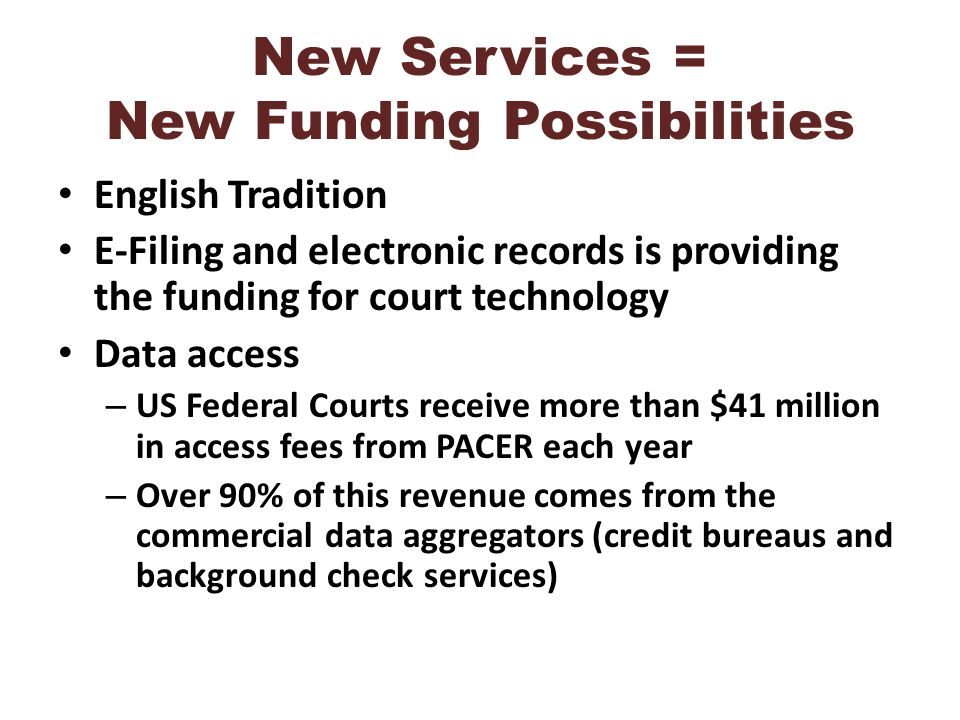 New Services = New Funding Possibilities English Tradition E-Filing and electronic records is providing the funding for court technology Data access – US Federal Courts receive more than $41 million in access fees from PACER each year – Over 90% of this revenue comes from the commercial data aggregators (credit bureaus and background check services)