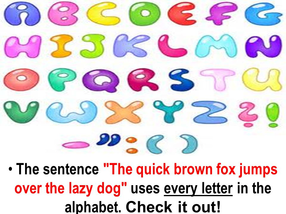 The sentence The quick brown fox jumps over the lazy dog uses every letter in the alphabet.