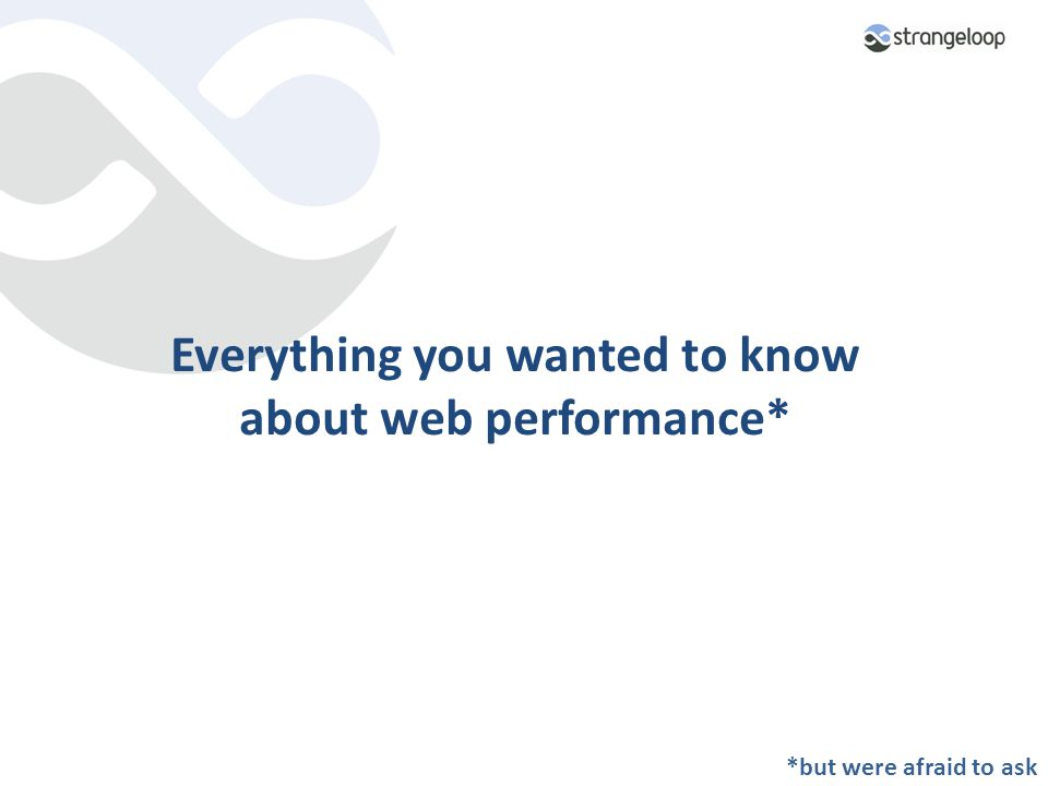 Everything you wanted to know about web performance* *but were afraid to ask