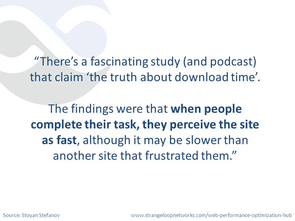 Theres a fascinating study (and podcast) that claim the truth about download time. The findings were that when people complete their task, they percei