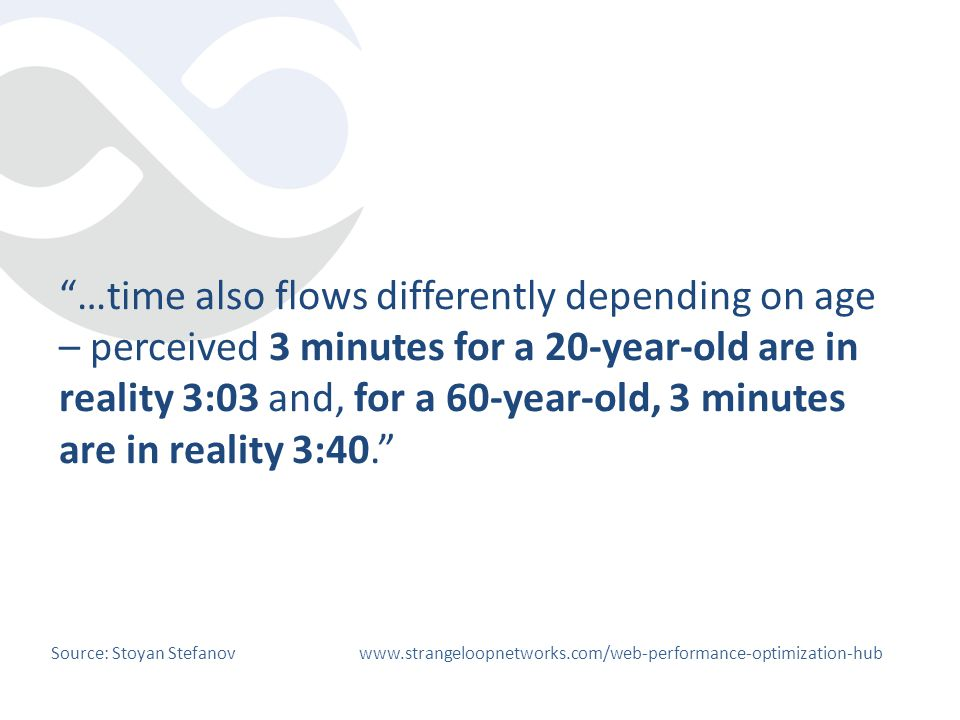 …time also flows differently depending on age – perceived 3 minutes for a 20-year-old are in reality 3:03 and, for a 60-year-old, 3 minutes are in rea