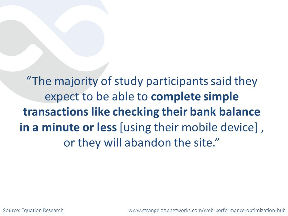 The majority of study participants said they expect to be able to complete simple transactions like checking their bank balance in a minute or less [using their mobile device], or they will abandon the site.