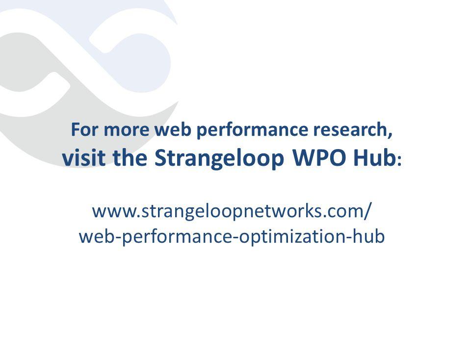 For more web performance research, visit the Strangeloop WPO Hub : www.strangeloopnetworks.com/ web-performance-optimization-hub