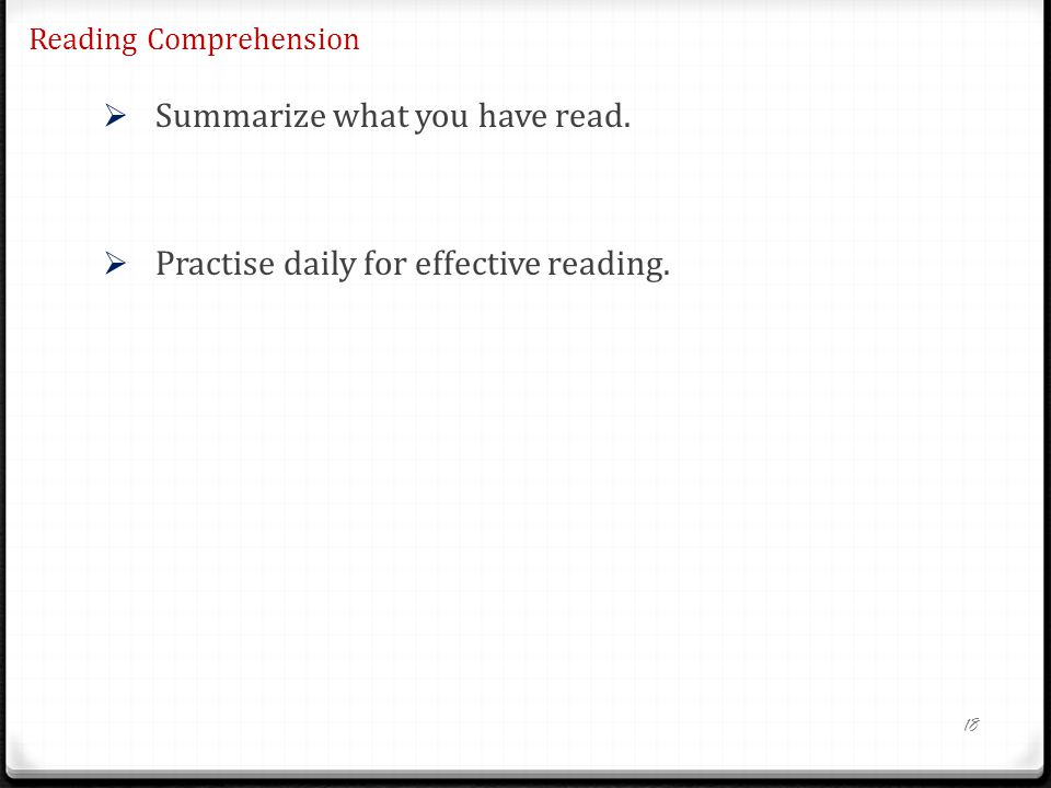 Reading Comprehension Summarize what you have read. Practise daily for effective reading. 18