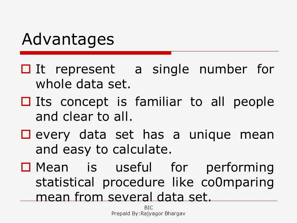 Advantages It represent a single number for whole data set. Its concept is familiar to all people and clear to all. every data set has a unique mean a