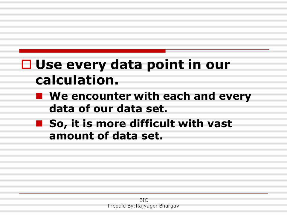 Use every data point in our calculation. We encounter with each and every data of our data set. So, it is more difficult with vast amount of data set.