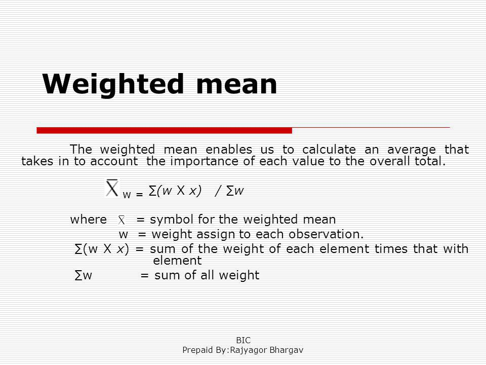 Weighted mean The weighted mean enables us to calculate an average that takes in to account the importance of each value to the overall total. w = (w