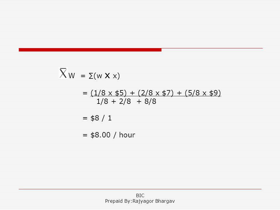 W = (w x x) = (1/8 x $5) + (2/8 x $7) + (5/8 x $9) 1/8 + 2/8 + 8/8 = $8 / 1 = $8.00 / hour BIC Prepaid By:Rajyagor Bhargav