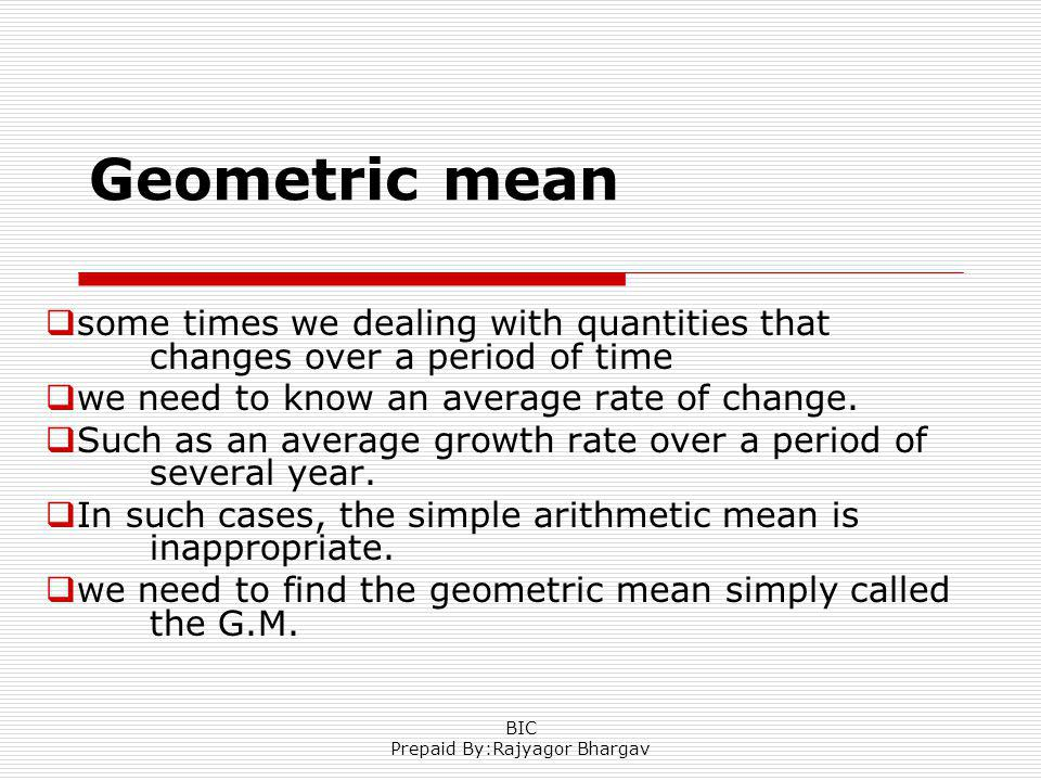 Geometric mean some times we dealing with quantities that changes over a period of time we need to know an average rate of change.