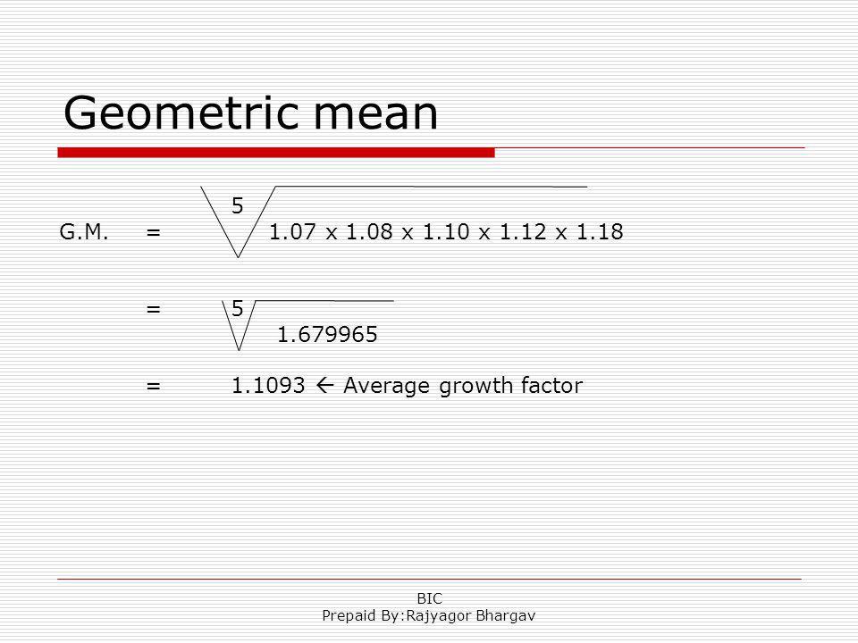 Geometric mean 5 G.M. = 1.07 x 1.08 x 1.10 x 1.12 x 1.18 =5 1.679965 =1.1093 Average growth factor BIC Prepaid By:Rajyagor Bhargav