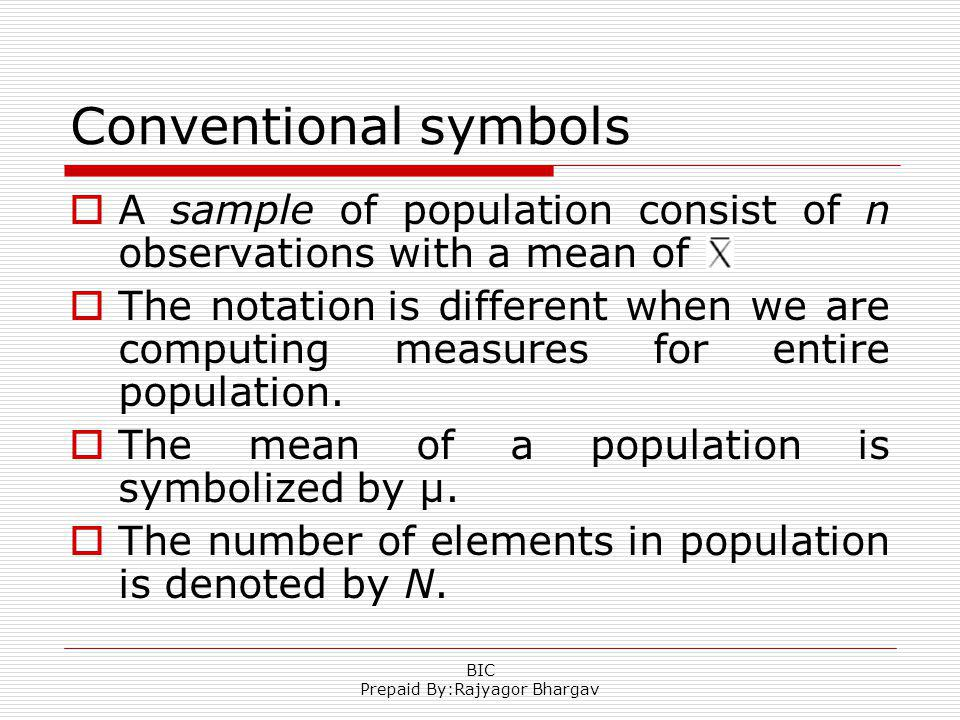 Conventional symbols A sample of population consist of n observations with a mean of The notation is different when we are computing measures for entire population.
