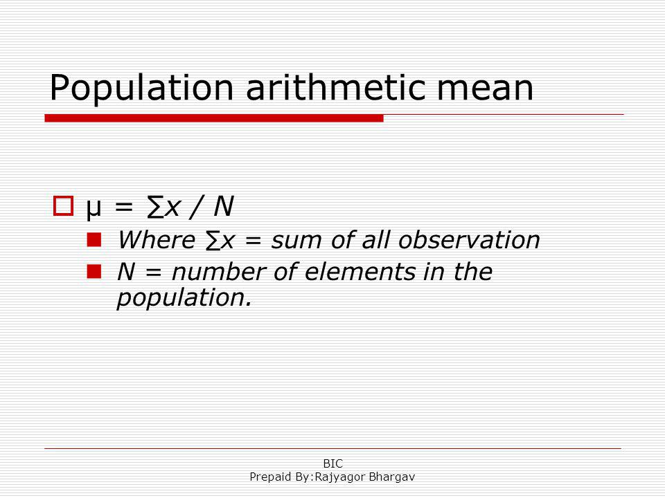 Population arithmetic mean µ = x / N Where x = sum of all observation N = number of elements in the population. BIC Prepaid By:Rajyagor Bhargav