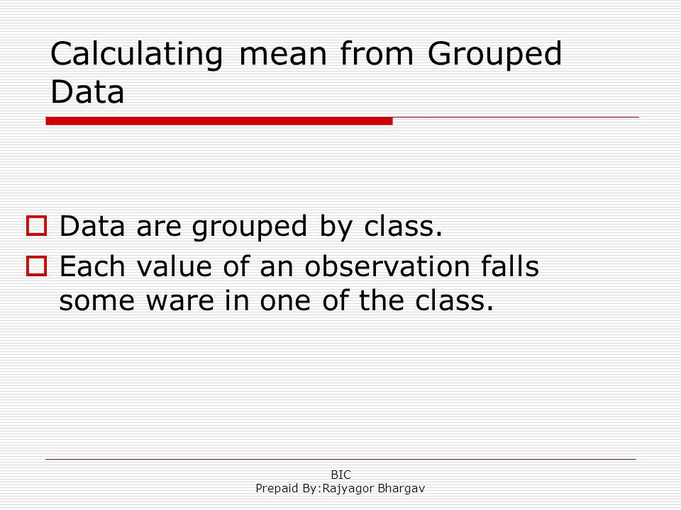 Calculating mean from Grouped Data Data are grouped by class. Each value of an observation falls some ware in one of the class. BIC Prepaid By:Rajyago