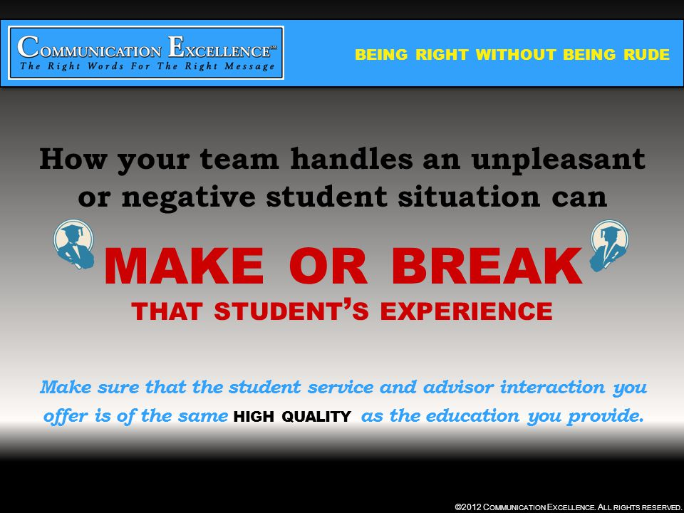 BEING RIGHT WITHOUT BEING RUDE ©2012 C OMMUNICATION E XCELLENCE. A LL RIGHTS RESERVED. How your team handles an unpleasant or negative student situati