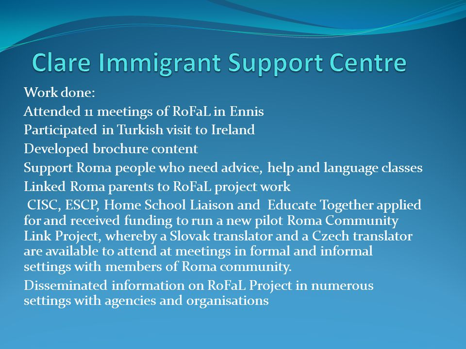 Clare Immigrant Support Centre The Clare Immigrant Support Centre (CISC) works with immigrants in County Clare to ensure all immigrants have access to appropriate state services and that the rights and entitlements of all immigrants are upheld.