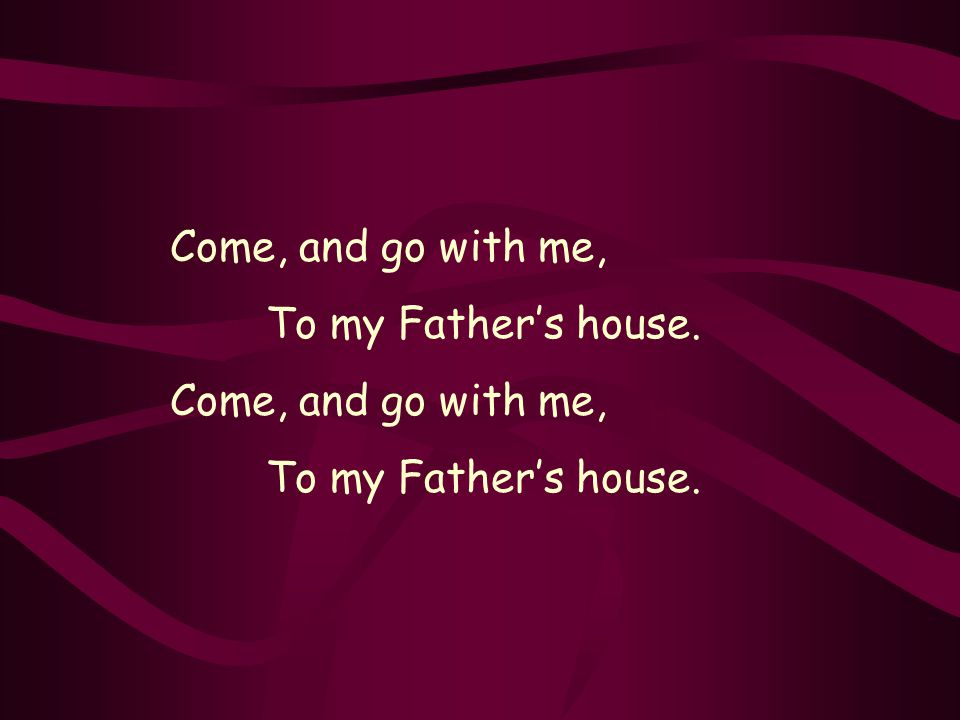 Come, and go with me, To my Fathers house. Come, and go with me, To my Fathers house.