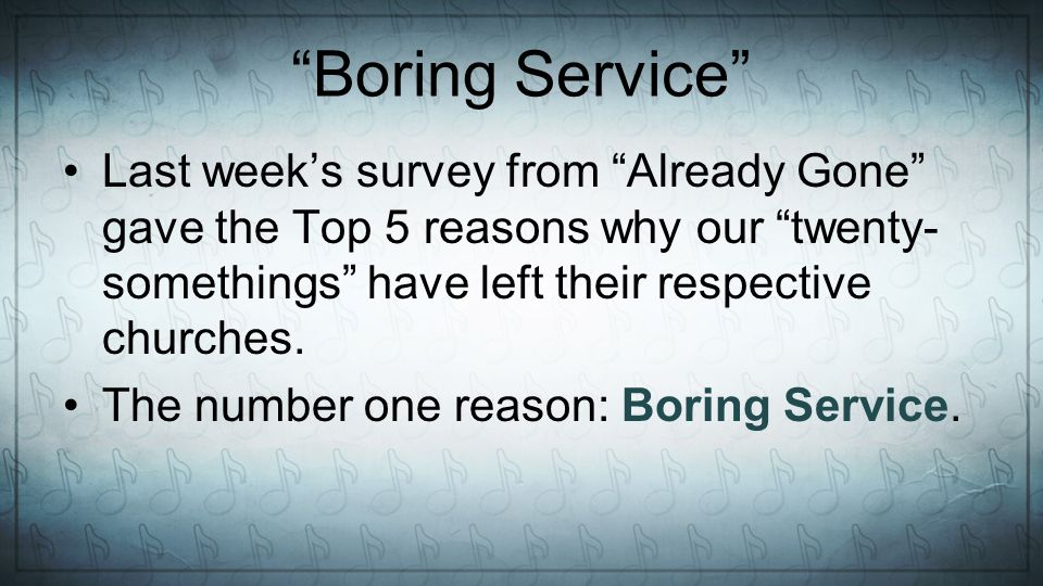 Boring Service Last weeks survey from Already Gone gave the Top 5 reasons why our twenty- somethings have left their respective churches.