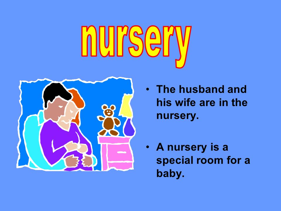 The husband and his wife are in the nursery. A nursery is a special room for a baby.