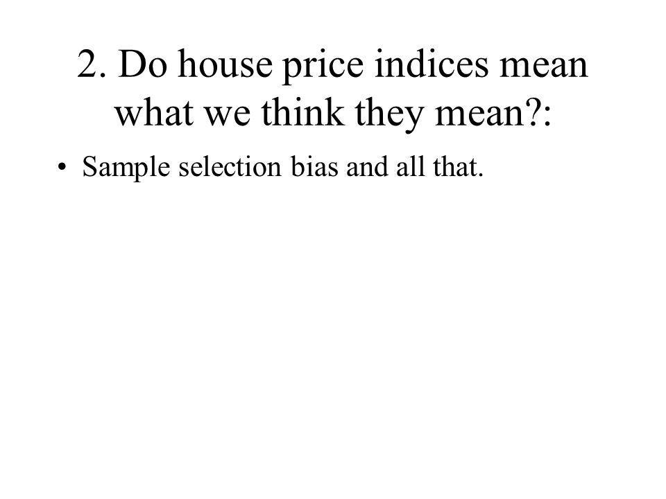 2. Do house price indices mean what we think they mean : Sample selection bias and all that.