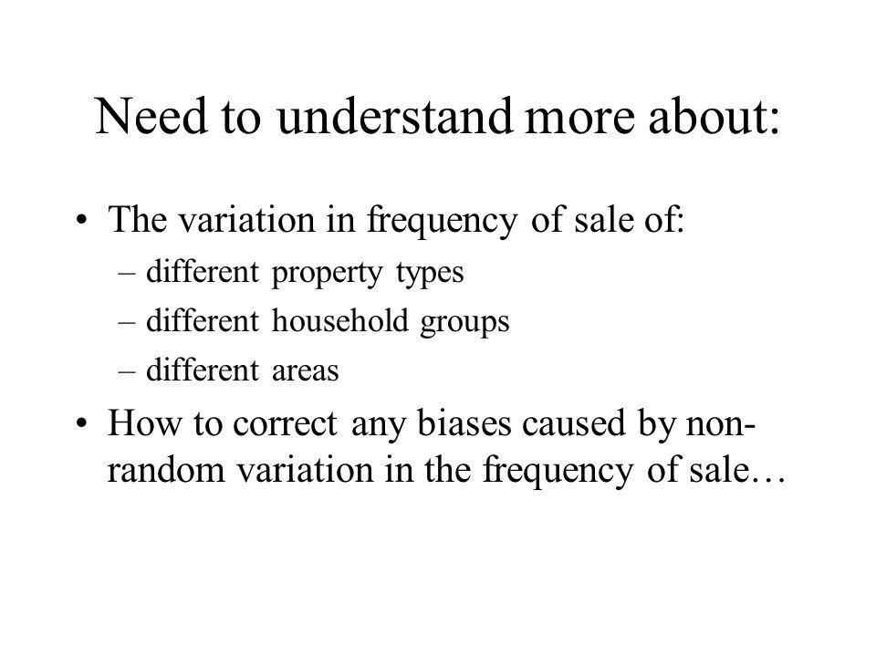 Need to understand more about: The variation in frequency of sale of: –different property types –different household groups –different areas How to correct any biases caused by non- random variation in the frequency of sale…