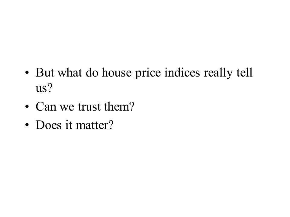 But what do house price indices really tell us Can we trust them Does it matter