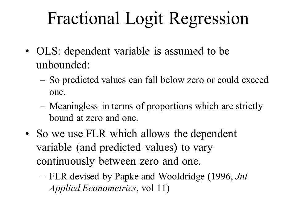 Fractional Logit Regression OLS: dependent variable is assumed to be unbounded: –So predicted values can fall below zero or could exceed one.