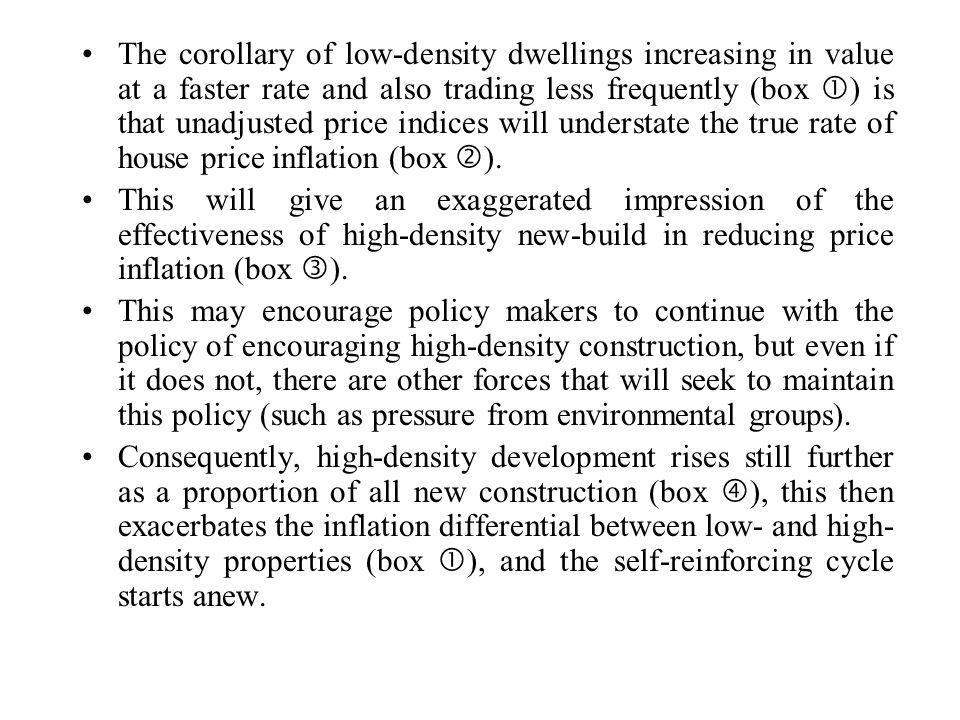 The corollary of low-density dwellings increasing in value at a faster rate and also trading less frequently (box ) is that unadjusted price indices will understate the true rate of house price inflation (box ).