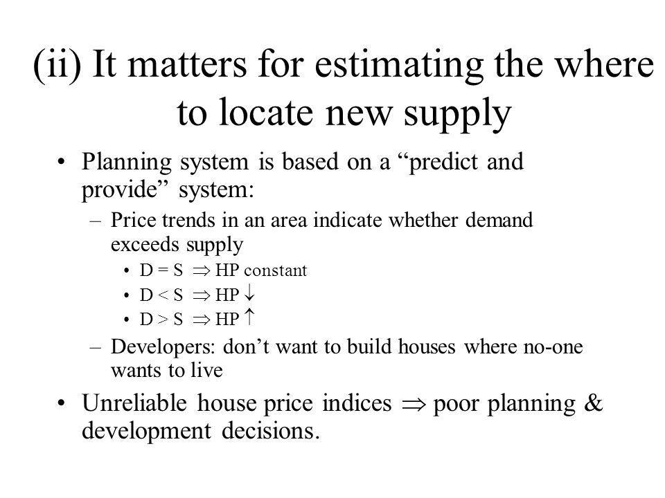 (ii) It matters for estimating the where to locate new supply Planning system is based on a predict and provide system: –Price trends in an area indicate whether demand exceeds supply D = S HP constant D < S HP D > S HP –Developers: dont want to build houses where no-one wants to live Unreliable house price indices poor planning & development decisions.