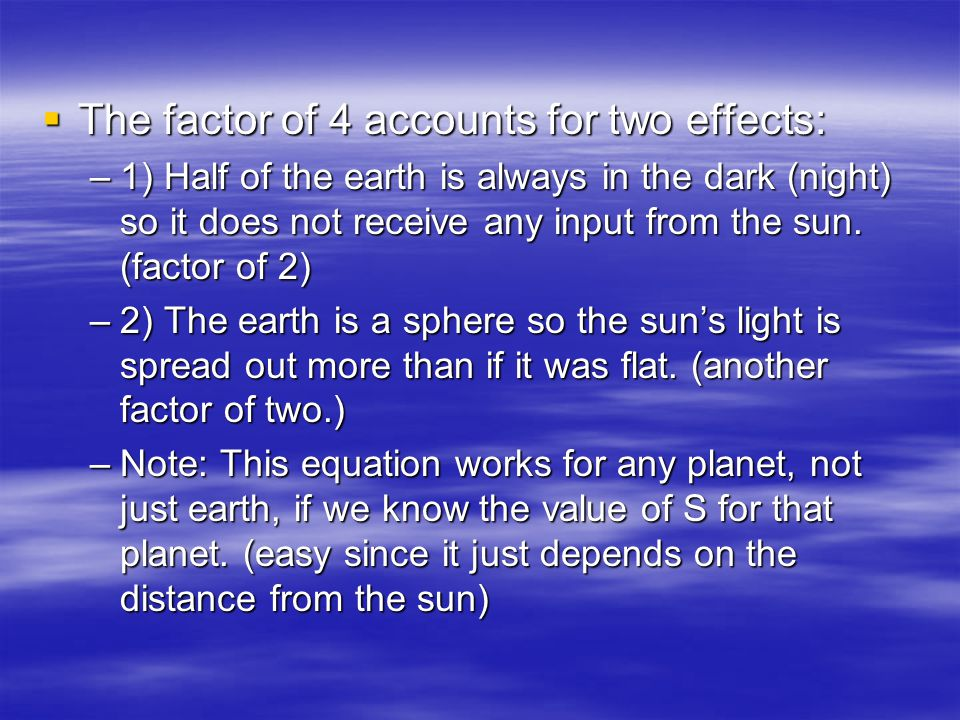 The factor of 4 accounts for two effects: The factor of 4 accounts for two effects: –1) Half of the earth is always in the dark (night) so it does not receive any input from the sun.