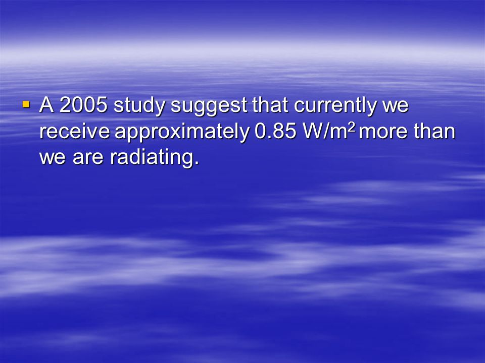 A 2005 study suggest that currently we receive approximately 0.85 W/m 2 more than we are radiating.