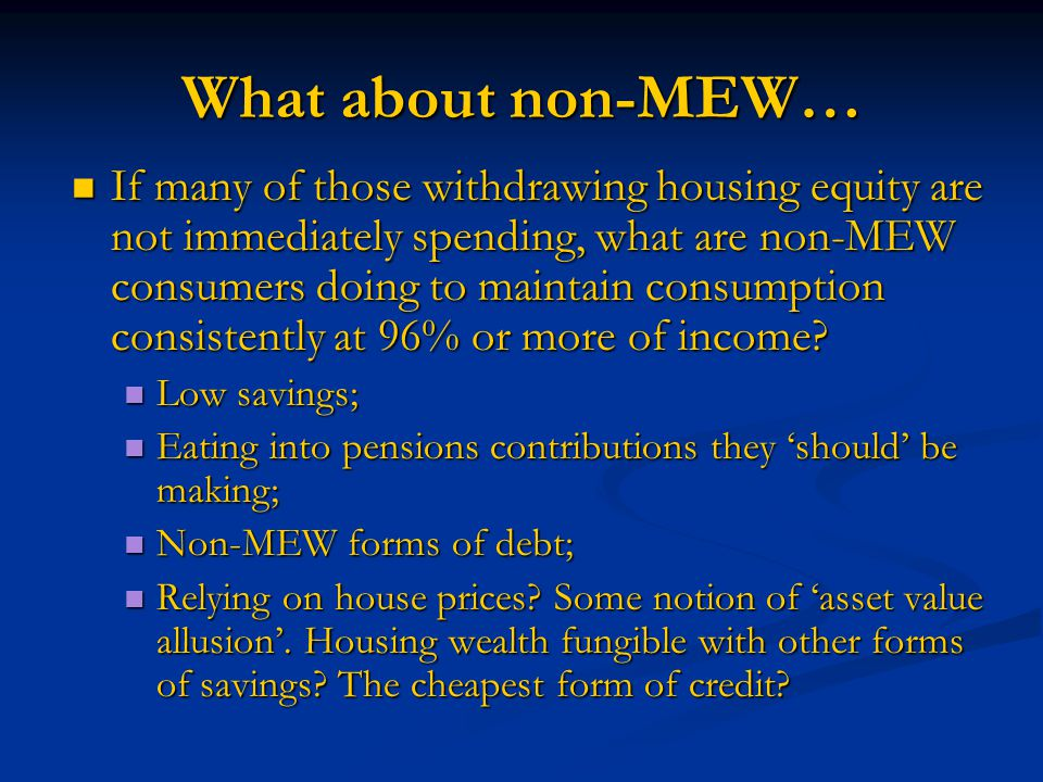 What about non-MEW… If many of those withdrawing housing equity are not immediately spending, what are non-MEW consumers doing to maintain consumption consistently at 96% or more of income.
