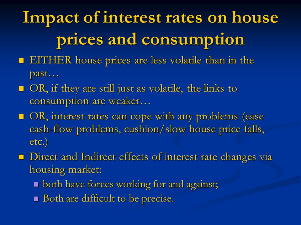 Impact of interest rates on house prices and consumption EITHER house prices are less volatile than in the past… EITHER house prices are less volatile than in the past… OR, if they are still just as volatile, the links to consumption are weaker… OR, if they are still just as volatile, the links to consumption are weaker… OR, interest rates can cope with any problems (ease cash-flow problems, cushion/slow house price falls, etc.) OR, interest rates can cope with any problems (ease cash-flow problems, cushion/slow house price falls, etc.) Direct and Indirect effects of interest rate changes via housing market: Direct and Indirect effects of interest rate changes via housing market: both have forces working for and against; both have forces working for and against; Both are difficult to be precise.