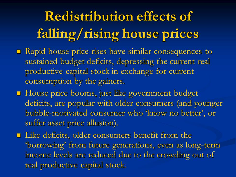 Redistribution effects of falling/rising house prices Rapid house price rises have similar consequences to sustained budget deficits, depressing the current real productive capital stock in exchange for current consumption by the gainers.