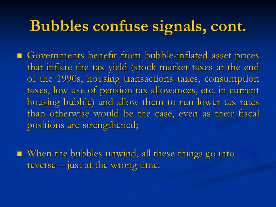 Bubbles confuse signals, cont. Governments benefit from bubble-inflated asset prices that inflate the tax yield (stock market taxes at the end of the