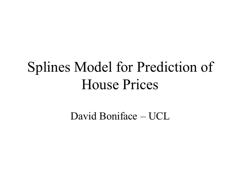 Splines Model for Prediction of House Prices David Boniface – UCL