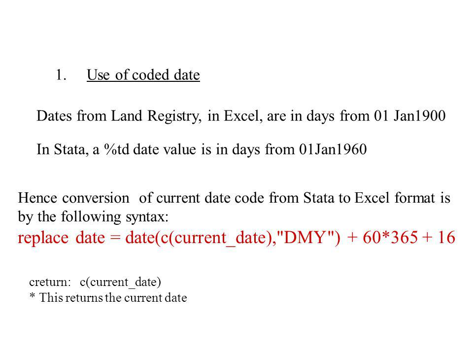 1. Use of coded date Dates from Land Registry, in Excel, are in days from 01 Jan1900 Hence conversion of current date code from Stata to Excel format