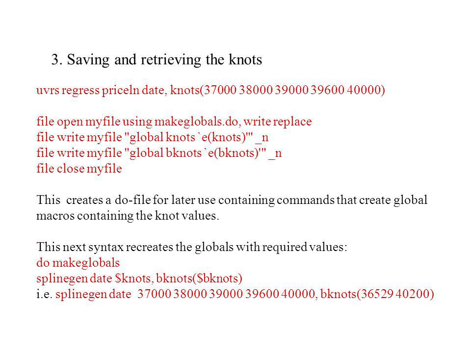 3. Saving and retrieving the knots uvrs regress priceln date, knots(37000 38000 39000 39600 40000) file open myfile using makeglobals.do, write replac