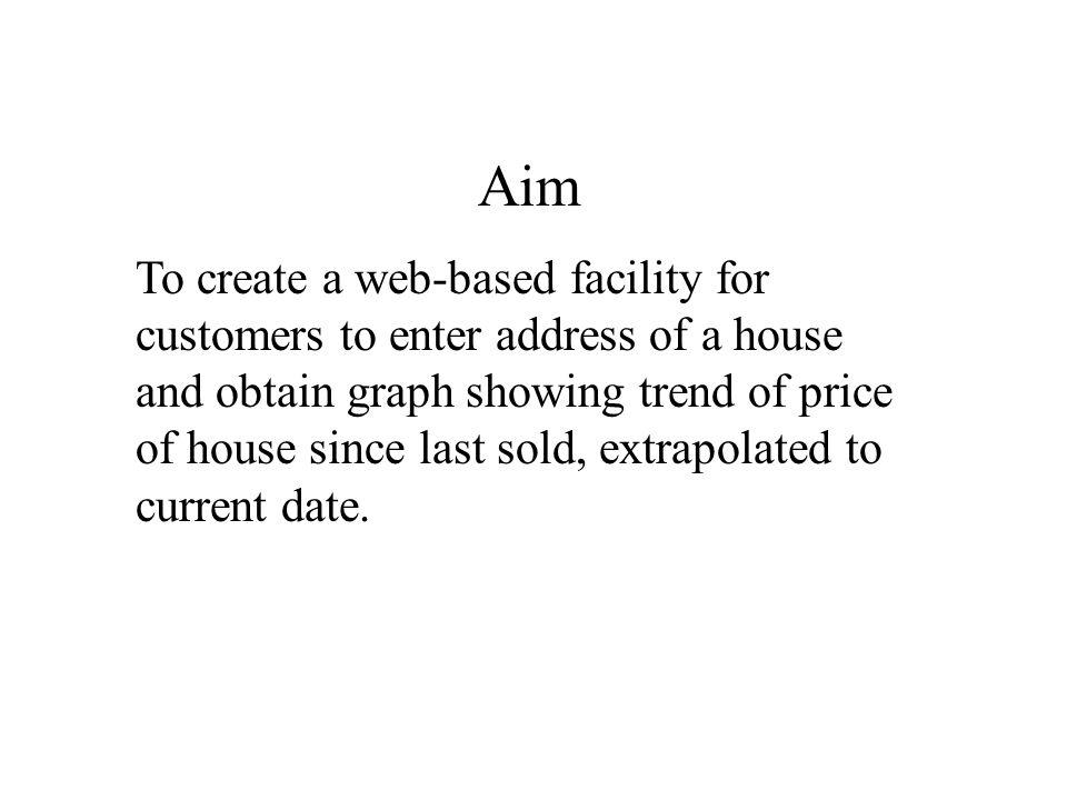 Aim To create a web-based facility for customers to enter address of a house and obtain graph showing trend of price of house since last sold, extrapolated to current date.
