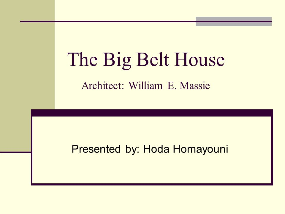 The Big Belt House Architect: William E. Massie Presented by: Hoda Homayouni