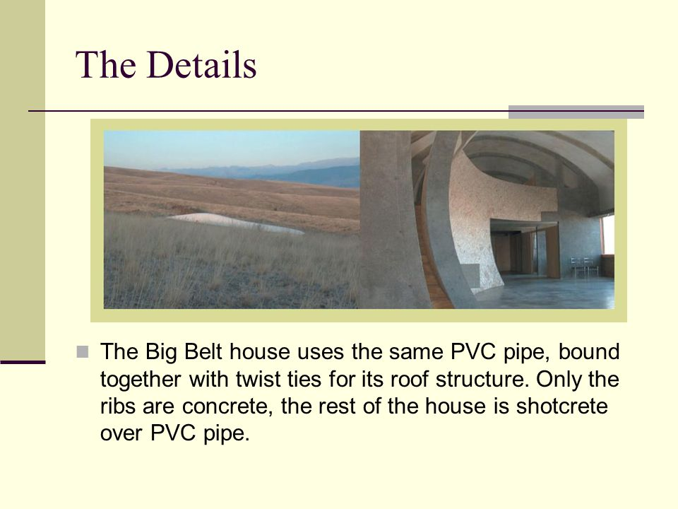 The Details The Big Belt house uses the same PVC pipe, bound together with twist ties for its roof structure. Only the ribs are concrete, the rest of
