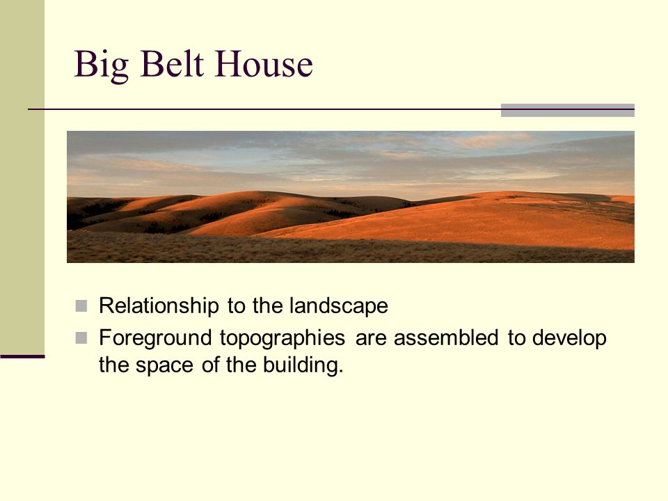 Big Belt House Relationship to the landscape Foreground topographies are assembled to develop the space of the building.