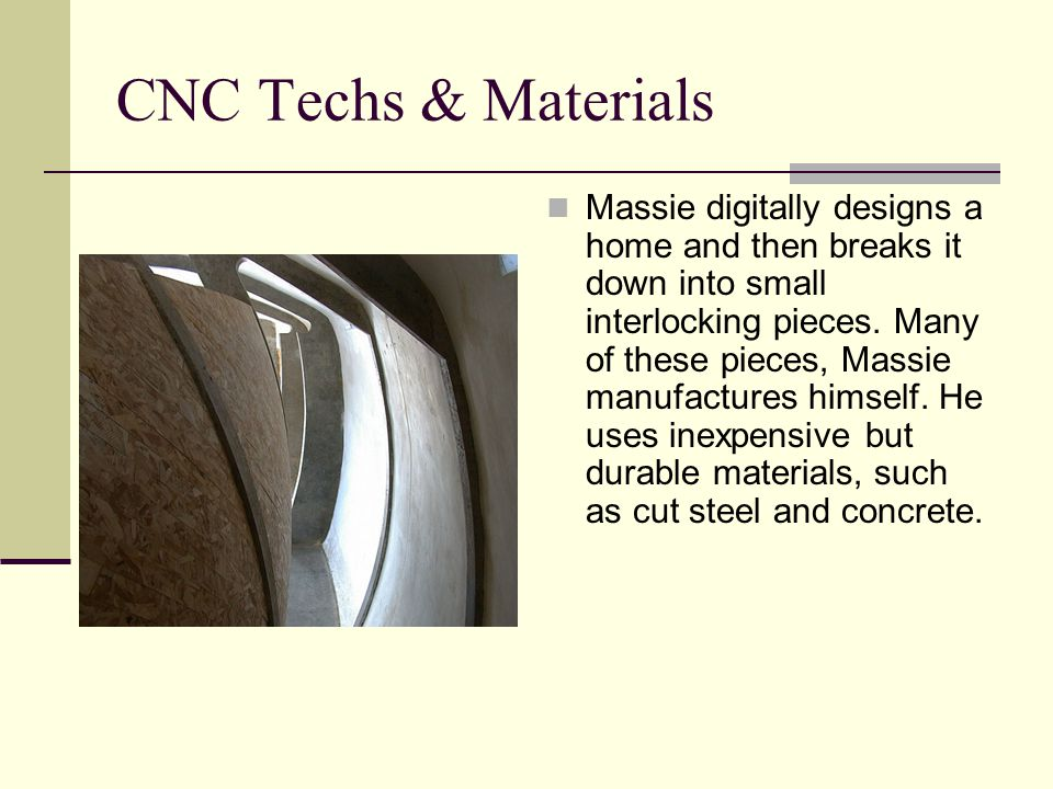 CNC Techs & Materials Massie digitally designs a home and then breaks it down into small interlocking pieces. Many of these pieces, Massie manufacture