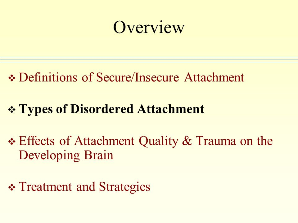 Overview Definitions of Secure/Insecure Attachment Types of Disordered Attachment Effects of Attachment Quality & Trauma on the Developing Brain Treat