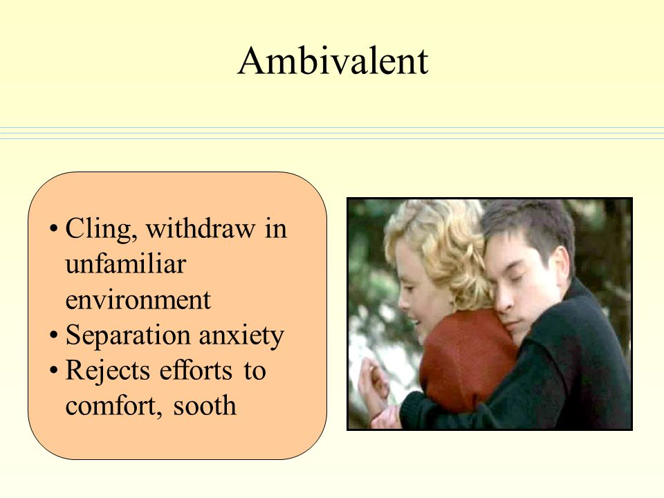Ambivalent Cling, withdraw in unfamiliar environment Separation anxiety Rejects efforts to comfort, sooth